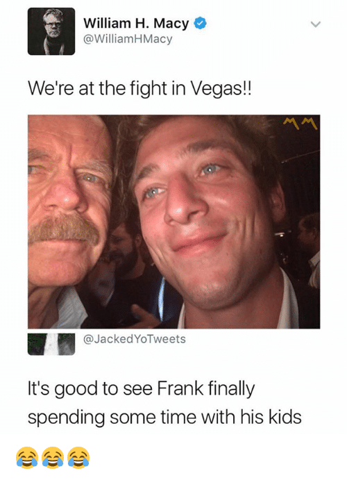 franks: William H. Macy  @WilliamHMacy  We're at the fight in Vegas!!  ペペ  @JackedYoTweets  It's good to see Frank finally  spending some time with his kids 😂😂😂