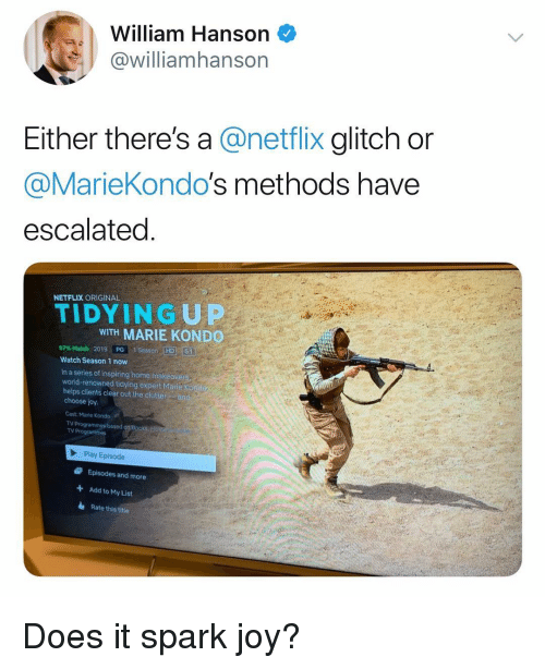 Funny, Netflix, and Home: William Hanson  @williamhanson  Either there's a @netflix glitch or  @MarieKondo's methods have  escalated  NETFLIX ORIGINAL  TIDYINGUP  WITH MARIE KOND  97% Match 2019, paraseason-HD16  Watch Season 1 now  In a series of inspiring home makeover  world-renowned tidying expert Marie Ko  helps clients clear out the clutter an  choose joy  Cast: Marie Kondo  TV Programmes based  TV Programme  Play Episode  Episodes and more  Add to My List  Rate this title  + Does it spark joy?