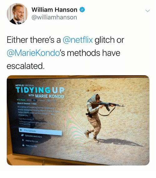 Netflix, Home, and Match: William Hanson  @williamhanson  Either there's a @netflix glitch or  @MarieKondo's methods have  escalated  NETFLIX ORIGINAL  TIDY IN G UP  WITH MARIE KONDO  97% Match 2010, PG Iisaeon.HD)T6  Watch Season 1 now  in a series of Inspiring home  d tidying expert Mar  helps clients clear out the clutte  choose joy  Mane Kands  TV  Ty  Episodes and more  Add to My List