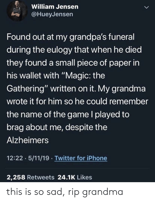 "Grandma, Iphone, and The Game: William Jensen  @HueyJensen  Found out at my grandpa's funeral  during the eulogy that when he died  they found a small piece of paper in  his wallet with ""Magic: the  Gathering"" written on it. My grandma  wrote it for him so he could remember  the name of the game l played to  brag about me, despite the  Alzheimers  12:22 5/11/19 Twitter for iPhone  2,258 Retweets 24.1K Likes this is so sad, rip grandma"
