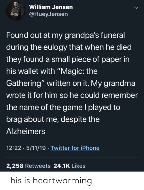 "Grandma, Iphone, and The Game: William Jensern  @HueyJensen  Found out at my grandpa's funeral  during the eulogy that when he died  they found a small piece of paper in  his wallet with ""Magic: the  Gathering"" written on it. My grandma  wrote it for him so he could remember  the name of the game l played to  brag about me, despite the  Alzheimers  12:22 5/11/19 Twitter for iPhone  2,258 Retweets 24.1K Likes This is heartwarming"