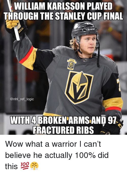 stanley cup: WILLIAM KARLSSON PLAYEID  THROUGH THE STANLEY CUP FINAL  CN  @nhl_ref_logic  WITH4 BROKENARMS AND 97  FRACTURED RIBS Wow what a warrior I can't believe he actually 100% did this 💯😤