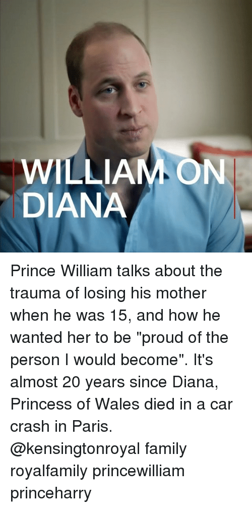 "Car Crashing: WILLIAM ON  DIANA Prince William talks about the trauma of losing his mother when he was 15, and how he wanted her to be ""proud of the person I would become"". It's almost 20 years since Diana, Princess of Wales died in a car crash in Paris. @kensingtonroyal family royalfamily princewilliam princeharry"