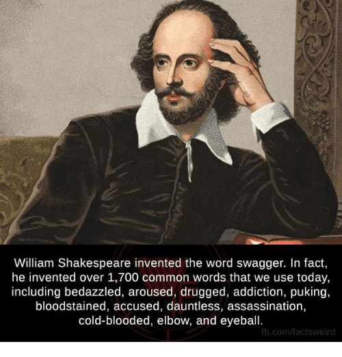 arousal: William Shakespeare invented the word swagger. In fact,  he invented over 1,700 common words that we use today,  including bedazzled, aroused, drugged, addiction, puking,  bloodstained, accused, dauntless, assassination,  cold-blooded, elbow, and eyeball.  fb.com/facts weird