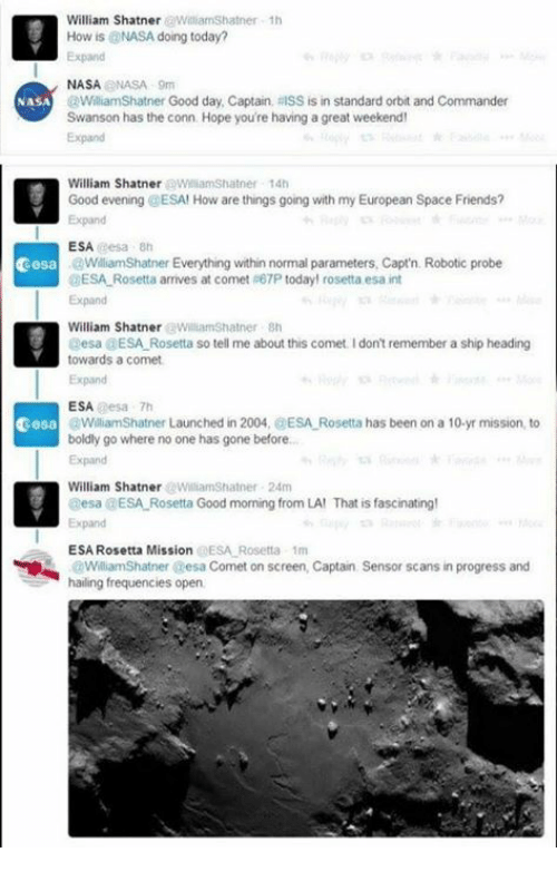 Inting: William ShatnerWilliamShatner 1h  How is @NASA doing today?  Expand  NASANASA 9m  @WilliamShatner Good day, Captain, RISS is in standard orbit and Commander  Swanson has the conn. Hope you're having a great weekend  Expand  NASA  William Shatner WilliamShatner 14t  Good evening @ESA! How are things going with my European Space Friends?  Expand  ESA eesa 8h  cesa  WilliamShatner Everything within normal parameters, Capt'n. Robotic probe  DESA Rosetta arrives at comet 67P today! rosetta esa int  Expand  William ShatnerWiliamShatner Sh  esa GESA Rosetta so tell me about this comet Idont remember a ship heading  towards a comet  Expand  ESA esa 7h  cesa  WiliamShatner Launched in 2004, @ESA Rosetta has been on a 10-yr mission, to  boldly go where no one has gone before..  Expand  William ShatnerWilliamShatner 24m  esa DESA Rosetta Good morning from LA! That is fascinating!  Expand  ESA Rosetta Mission @ESA Rosetta 1m  Sensor scans in progress and  WilliamShatner esa Comet on screen, Captain  hailing frequencies open