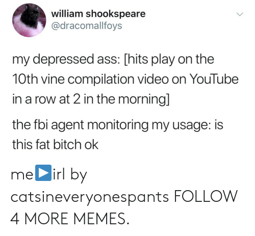 Vine Compilation: william shookspeare  @dracomalfoys  my depressed ass: [hits play on the  10th vine compilation video on YouTube  in a row at 2 in the morning]  the fbi agent monitoring my usage: is  this fat bitch ok me▶️irl by catsineveryonespants FOLLOW 4 MORE MEMES.