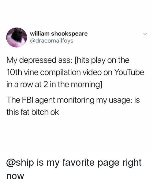 Vine Compilation: william shookspeare  @dracomallfoys  My depressed ass: [hits play on the  10th vine compilation video on YouTube  in a row at 2 in the morning]  The FBl agent monitoring my usage: is  this fat bitch ok @ship is my favorite page right now