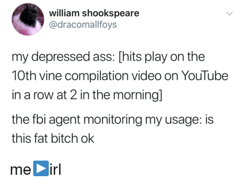 Vine Compilation: william shookspeare  @dracomallfoys  my depressed ass: [hits play on the  10th vine compilation video on YouTube  in a row at 2 in the morningl  the fbi agent monitoring my usage: is  this fat bitch ok me▶️irl