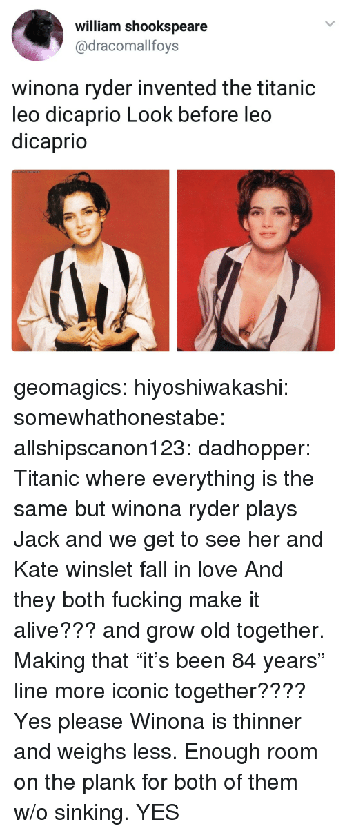 "Alive, Fall, and Fucking: william shookspeare  @dracomallfoys  winona ryder invented the titanic  leo dicaprio Look before leo  dicaprio geomagics: hiyoshiwakashi:  somewhathonestabe:  allshipscanon123:  dadhopper: Titanic where everything is the same but winona ryder plays Jack and we get to see her and Kate winslet fall in love   And they both fucking make it alive??? and grow old together. Making that ""it's been 84 years"" line more iconic together???? Yes please   Winona is thinner and weighs less. Enough room on the plank for both of them w/o sinking.    YES"