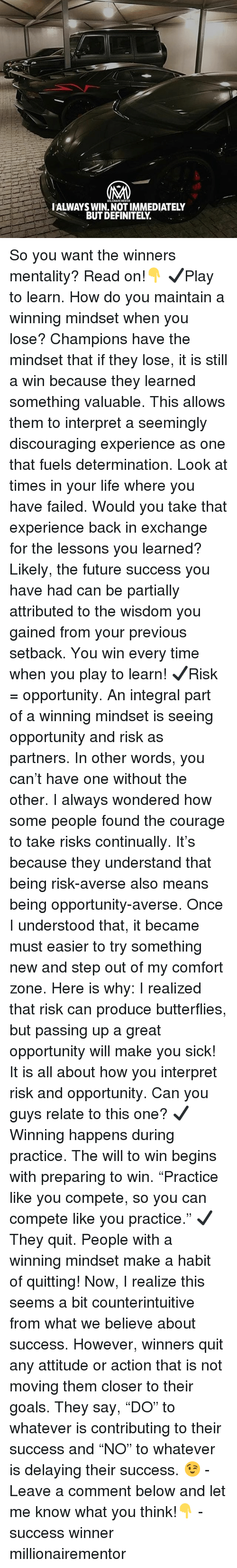 """Definitely, Future, and Goals: WILLIONAIRE MENTOR  IALWAYS WIN. NOT IMMEDIATELY  BUT DEFINITELY. So you want the winners mentality? Read on!👇 ✔️Play to learn. How do you maintain a winning mindset when you lose? Champions have the mindset that if they lose, it is still a win because they learned something valuable. This allows them to interpret a seemingly discouraging experience as one that fuels determination. Look at times in your life where you have failed. Would you take that experience back in exchange for the lessons you learned? Likely, the future success you have had can be partially attributed to the wisdom you gained from your previous setback. You win every time when you play to learn! ✔️Risk = opportunity. An integral part of a winning mindset is seeing opportunity and risk as partners. In other words, you can't have one without the other. I always wondered how some people found the courage to take risks continually. It's because they understand that being risk-averse also means being opportunity-averse. Once I understood that, it became must easier to try something new and step out of my comfort zone. Here is why: I realized that risk can produce butterflies, but passing up a great opportunity will make you sick! It is all about how you interpret risk and opportunity. Can you guys relate to this one? ✔️Winning happens during practice. The will to win begins with preparing to win. """"Practice like you compete, so you can compete like you practice."""" ✔️They quit. People with a winning mindset make a habit of quitting! Now, I realize this seems a bit counterintuitive from what we believe about success. However, winners quit any attitude or action that is not moving them closer to their goals. They say, """"DO"""" to whatever is contributing to their success and """"NO"""" to whatever is delaying their success. 😉 - Leave a comment below and let me know what you think!👇 - success winner millionairementor"""