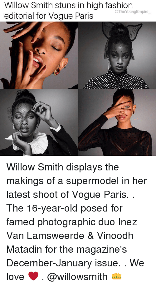 willow smith: Willow Smith stuns in high fashion  @The Young Empire  editorial for Vogue Paris Willow Smith displays the makings of a supermodel in her latest shoot of Vogue Paris. . The 16-year-old posed for famed photographic duo Inez Van Lamsweerde & Vinoodh Matadin for the magazine's December-January issue. . We love ❤️ . @willowsmith 👑