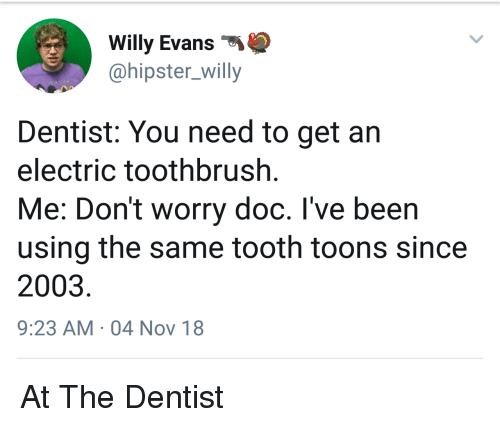 At The Dentist: Willy Evans  @hipster_willy  Dentist: You need to get an  electric toothbrush  Me: Don't worry doc. I've been  using the same tooth toons since  2003  9:23 AM 04 Nov 18 At The Dentist