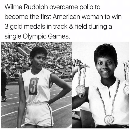 wilma: Wilma Rudolph overcame polio to  become the first American woman to win  3 gold medals in track & field during a  single Olympic Games