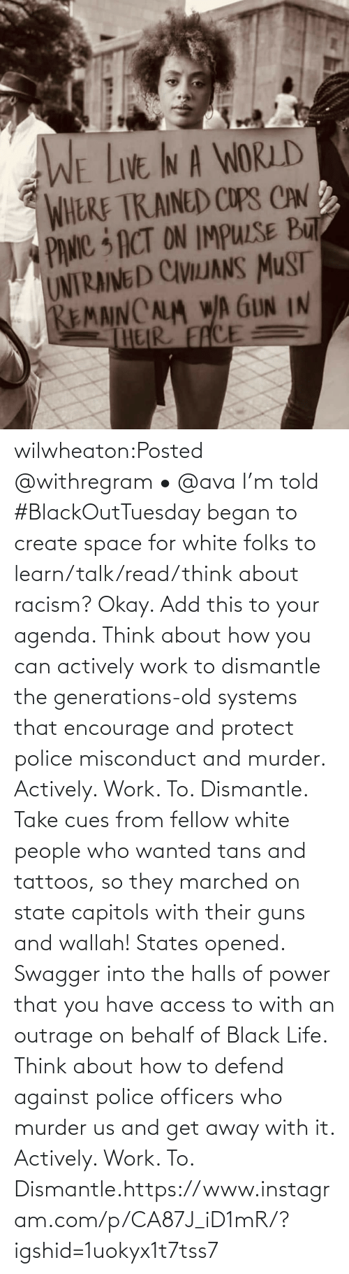 create: wilwheaton:Posted @withregram • @ava I'm told #BlackOutTuesday began to create space for white folks to learn/talk/read/think about racism? Okay. Add this to your agenda. Think about how you can actively work to dismantle the generations-old systems that encourage and protect police misconduct and murder. Actively. Work. To. Dismantle. Take cues from fellow white people who wanted tans and tattoos, so they marched on state capitols with their guns and wallah! States opened. Swagger into the halls of power that you have access to with an outrage on behalf of Black Life. Think about how to defend against police officers who murder us and get away with it. Actively. Work. To. Dismantle.https://www.instagram.com/p/CA87J_iD1mR/?igshid=1uokyx1t7tss7