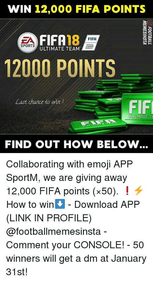 A Dm: WIN 12,000 FIFA POINTS  EA 18  FIFA  OFFICIAL  SPORTS  ULTIMATE TEAM  PRODUCT  12000 POINTS  Last chance to win!  FIF  ULTIMATE TE  FIND OUT HOW BELOW Collaborating with emoji APP SportM, we are giving away 12,000 FIFA points (×50). ❗⚡ How to win⬇️ - Download APP (LINK IN PROFILE) @footballmemesinsta - Comment your CONSOLE! - 50 winners will get a dm at January 31st!
