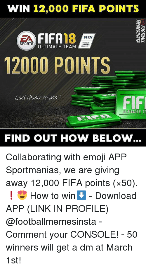 A Dm: WIN 12,000 FIFA POINTS  FIFA18  ULTIMATE TEAM  FIFA  SPORTS  OFFICIA  PRODUCT  12000 POINTS  Last chance to win  FIF  ULTIMATE TE  FIND OUT HOW BELOW Collaborating with emoji APP Sportmanias, we are giving away 12,000 FIFA points (×50). ❗😍 How to win⬇️ - Download APP (LINK IN PROFILE) @footballmemesinsta - Comment your CONSOLE! - 50 winners will get a dm at March 1st!