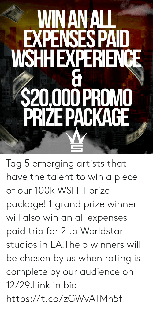 wshh: WIN AN ALL  EXPENSES PAID  WSHHEXPERIENCE  &  $20,000 PROMO  PRIZE PACKAGE  taanadanaran  USTATESUPAME  $ S Tag 5 emerging artists that have the talent to win a piece of our 100k WSHH prize package! 1 grand prize winner will also win an all expenses paid trip for 2 to Worldstar studios in LA!The 5 winners will be chosen by us when rating is complete by our audience on 12/29.Link in bio https://t.co/zGWvATMh5f