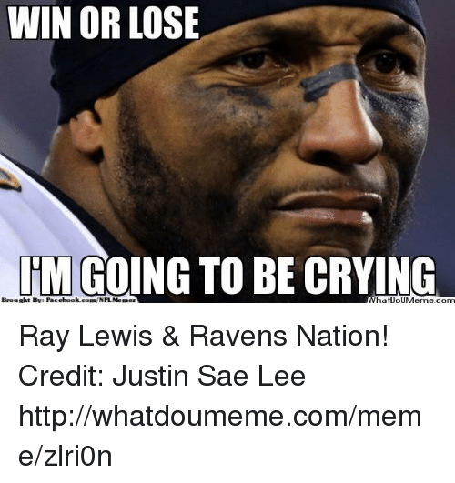 Ray Lewis: WIN OR LOSE  ITM GO  TO BE CRYING  Brousht Bye Facebook com NFL Meaez Ray Lewis & Ravens Nation! Credit: Justin Sae Lee  http://whatdoumeme.com/meme/zlri0n