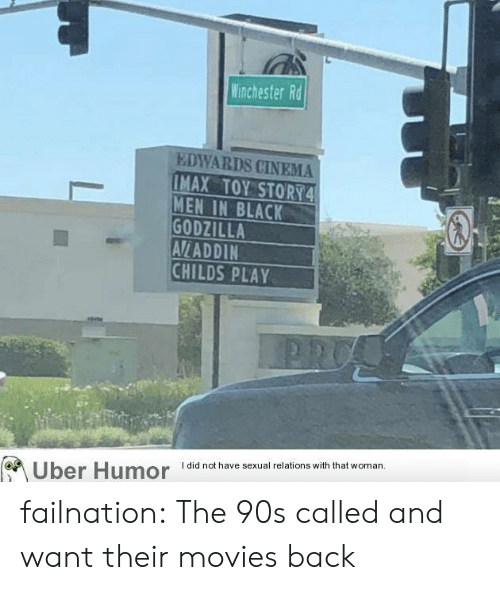 Child's Play, Godzilla, and Imax: Winchester Rd  EDWARDS CINEMA  IMAX TOY STORY4  MEN IN BLACK  GODZILLA  AVLADDIN  CHILDS PLAY  I did not have sexual relations with that woman  Uber Humor failnation:  The 90s called and want their movies back