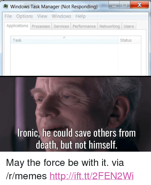 """networking: Windows Task Manager (Not Responding)  File Options View Windows Help  Applications Processes Services Performance Networking Users  Task  Status  Ironic, he could save others from  death, but not himself. <p>May the force be with it. via /r/memes <a href=""""http://ift.tt/2FEN2Wi"""">http://ift.tt/2FEN2Wi</a></p>"""