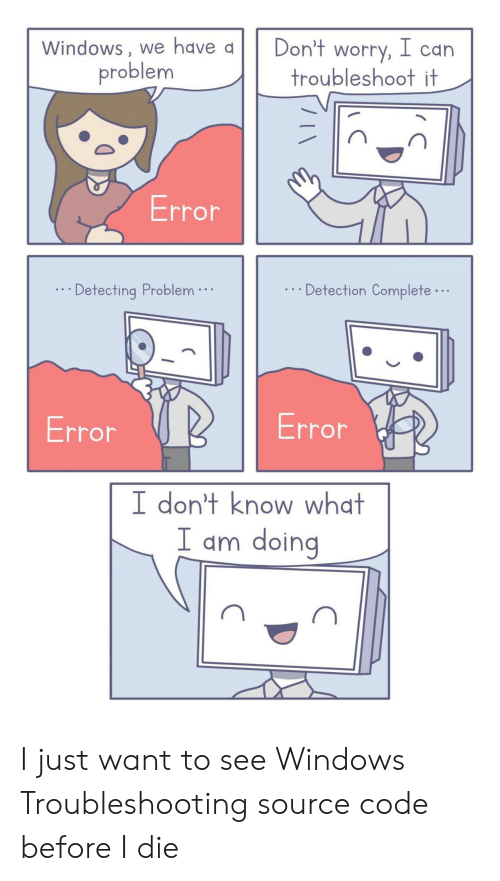 i just want to: Windows, we have a  Don't worry, l can  troubleshoot it  problem  Error  Detection Complete...  Detecting Problem.  Error  Error  I don't know what  I am doing I just want to see Windows Troubleshooting source code before I die
