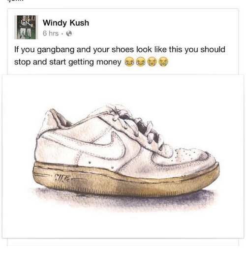 kush: Windy Kush  6 hrs.  If you gangbang and your shoes look like this you should  stop and start getting money