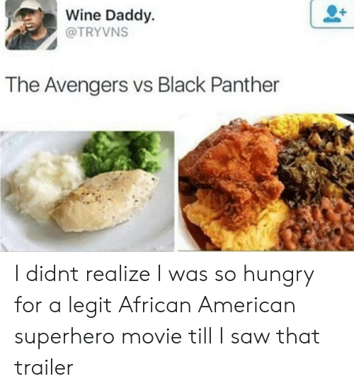 So Hungry: Wine Daddy.  @TRYVNS  The Avengers vs Black Panther I didnt realize I was so hungry for a legit African American superhero movie till I saw that trailer