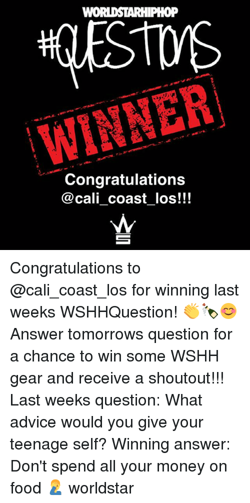 Advice, Food, and Memes: WINNER  Congratulations  @cali coast _los!!! Congratulations to @cali_coast_los for winning last weeks WSHHQuestion! 👏🍾😊 Answer tomorrows question for a chance to win some WSHH gear and receive a shoutout!!! Last weeks question: What advice would you give your teenage self? Winning answer: Don't spend all your money on food 🤦♂️ worldstar
