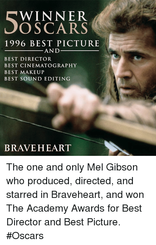 Academy Awards: WINNER  OSCARS  1996 BEST PICTURE  AND  BEST DIRECTOR  BEST CINEMATOGRAPHY  BEST MAKEUP  BEST SOUND EDITING  BRAVEHEART The one and only Mel Gibson who produced, directed, and starred in Braveheart, and won The Academy Awards for Best Director and Best Picture. #Oscars