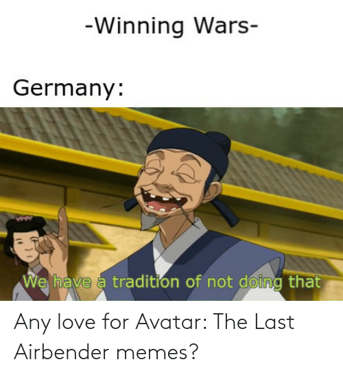Avatar The Last Airbender Memes: -Winning Wars-  Germany:  We have a tradition of not doing that Any love for Avatar: The Last Airbender memes?
