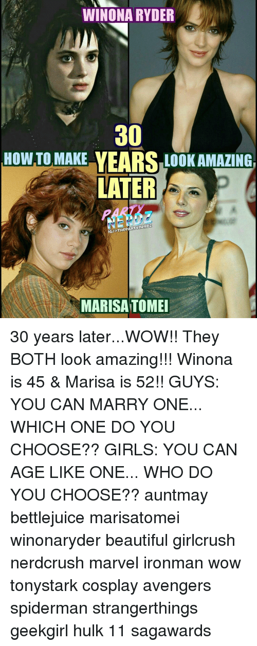 Memes, Spiderman, and Winona Ryder: WINONA RYDER  300  HOW TO MAKE  LOOK AMAZING  LATER  IGIOTHePARTYneRDZ  MARISA TOMEI 30 years later...WOW!! They BOTH look amazing!!! Winona is 45 & Marisa is 52!! GUYS: YOU CAN MARRY ONE... WHICH ONE DO YOU CHOOSE?? GIRLS: YOU CAN AGE LIKE ONE... WHO DO YOU CHOOSE?? auntmay bettlejuice marisatomei winonaryder beautiful girlcrush nerdcrush marvel ironman wow tonystark cosplay avengers spiderman strangerthings geekgirl hulk 11 sagawards