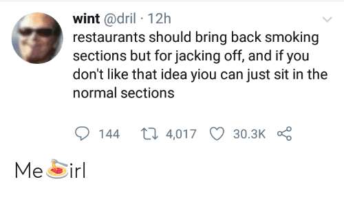 Smoking, Restaurants, and Irl: wint @dril 12h  restaurants should bring back smoking  sections but for jacking off, and if you  don't like that idea yiou can just sit in the  normal sections  t 4,017  144  30.3K Me🍝irl