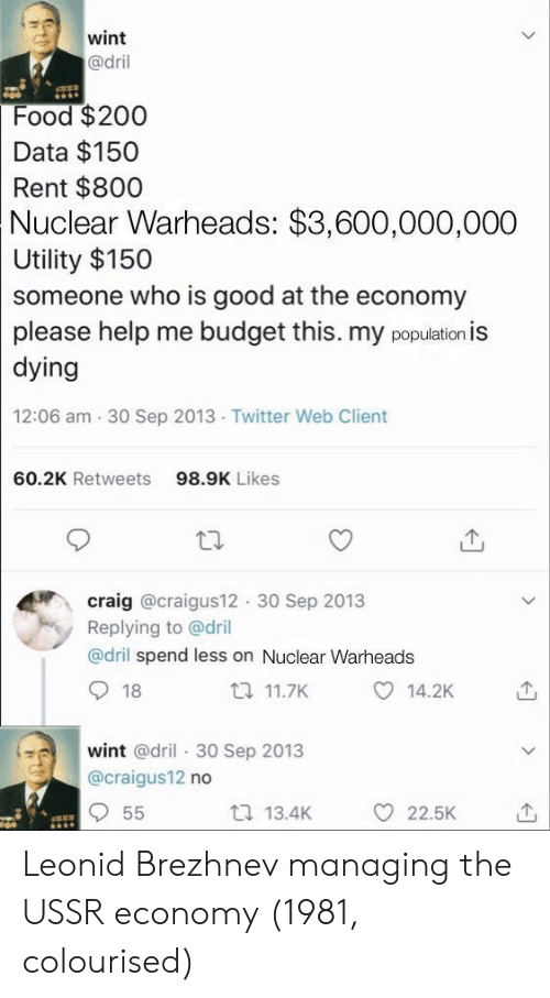 Craig: wint  @dril  Food $200  Data $150  Rent $800  Nuclear  Warheads: $3,600,000,000  Utility $150  someone who is good at the economy  please help me budget this. my population is  dying  12:06 am 30 Sep 2013 Twitter Web Client  60.2K Retweets  98.9K Likes  craig @craigus12 30 Sep 2013  Replying to @dril  @dril spend less on Nuclear Warheads  18  t 11.7K  14.2K  wint @dril 30 Sep 2013  @craigus12 no  t 13.4K  O 22.5K Leonid Brezhnev managing the USSR economy (1981, colourised)