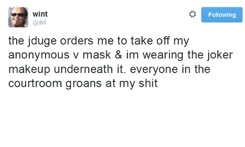 Joker, Makeup, and Shit: wint  Following  @dril  the jduge orders me to take off my  anonymous v mask & im wearing the joker  makeup underneath it. everyone in the  courtroom groans at my shit