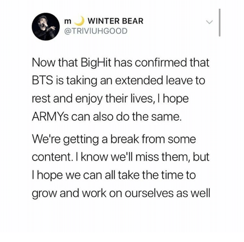 Were Getting: WINTER BEAR  m  L  @TRIVIUHGOOD  Now that BigHit has confirmed that  BTS is taking an extended leave to  rest and enjoy their lives, I hope  ARMYS can also do the same.  We're getting a break from some  content. I know we'll miss them, but  I hope we can all take the time to  grow and work on ourselves as well