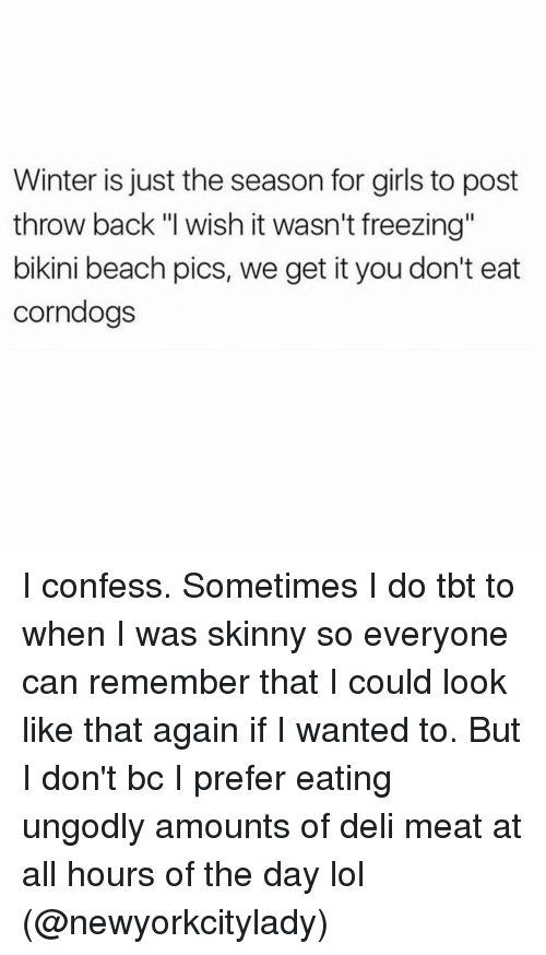 """Corndoge: Winter is just the season for girls to post  throw back """"I wish it wasn't freezing""""  bikini beach pics, we get it you don't eat  corndogs I confess. Sometimes I do tbt to when I was skinny so everyone can remember that I could look like that again if I wanted to. But I don't bc I prefer eating ungodly amounts of deli meat at all hours of the day lol (@newyorkcitylady)"""