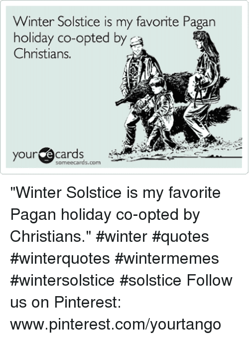 "pinterest.com: Winter Solstice is my favorite Pagan  holiday co-opted by a  Christians.  your ecards  someecards.com ""Winter Solstice is my favorite Pagan holiday co-opted by Christians."" #winter #quotes #winterquotes #wintermemes #wintersolstice #solstice Follow us on Pinterest: www.pinterest.com/yourtango"