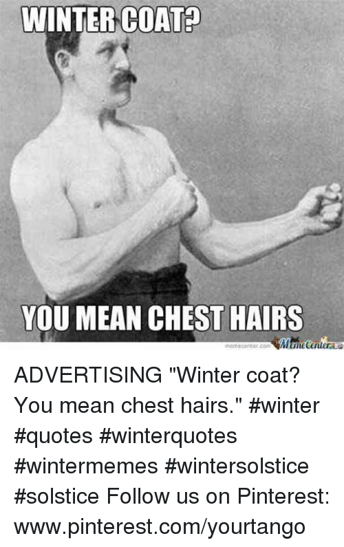 "pinterest.com: WINTERCOATA  YOU MEAN CHEST HAIRS ADVERTISING    ""Winter coat? You mean chest hairs."" #winter #quotes #winterquotes #wintermemes #wintersolstice #solstice Follow us on Pinterest: www.pinterest.com/yourtango"