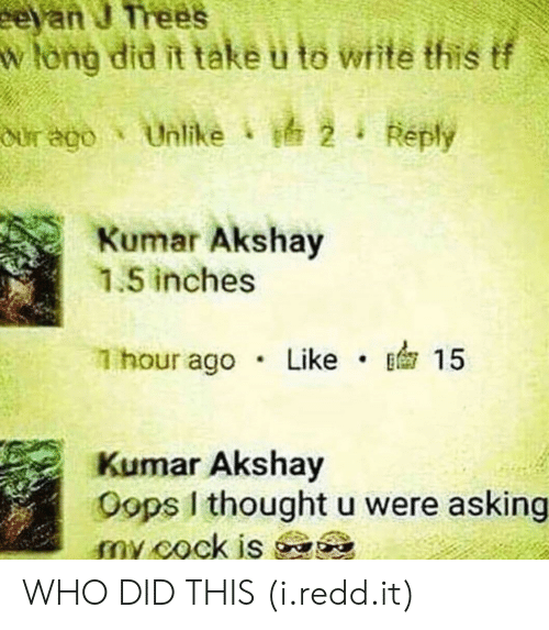 Kumar: Wiong did it take u to wite this tf  our ago . Unlike d, 2 i Reply  Kumar Akshav  1.5 inches  1 hour ago Like15  Kumar Akshay  Oops I thought u were asking WHO DID THIS (i.redd.it)