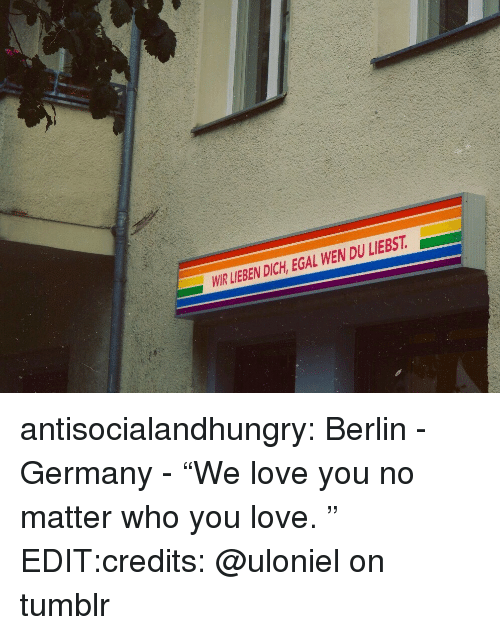 """Love, Target, and Tumblr: WIR LIEBEN DICH, EGAL WEN DU LIEBST  al antisocialandhungry:  Berlin - Germany - """"We love you no matter who you love.  """" EDIT:credits:@uloniel on tumblr"""