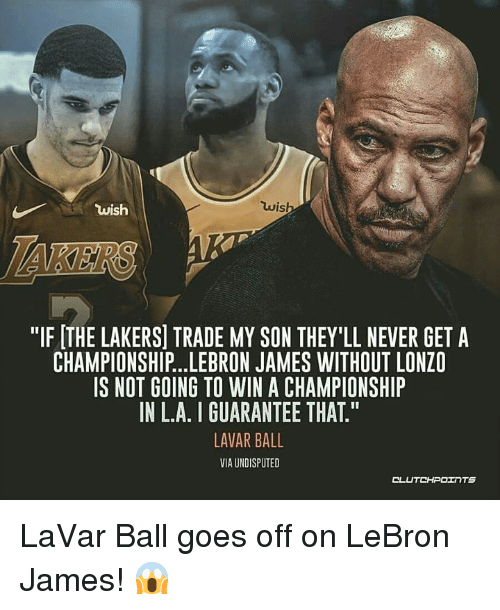 """Los Angeles Lakers, LeBron James, and Lebron: wis  wish  """"IF THE LAKERS] TRADE MY SON THEY'LL NEVER GET A  CHAMPIONSHIP...LEBRON JAMES WITHOUT LONZO  IS NOT GOING TO WIN A CHAMPIONSHIP  IN L.A. I GUARANTEE THAT.""""  LAVAR BALL  VIA UNDISPUTED  CLUTCHPOINTS LaVar Ball goes off on LeBron James! 😱"""