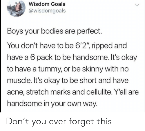 "Bodies , Goals, and Skinny: Wisdom Goals  @wisdomgoals  Boys your bodies are perfect.  You don't have to be 6'2"", ripped and  have a 6 pack to be handsome. It's okay  to have a tummy, or be skinny with no  muscle. It's okay to be short and have  acne, stretch marks and cellulite. Y'all are  handsome in your own way. Don't you ever forget this"