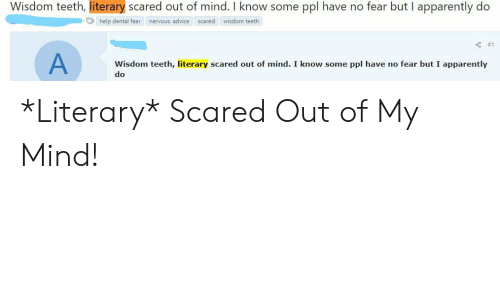 Advice, Apparently, and Help: Wisdom teeth, literary scared out of mind. I know some  ppl have no fear but I apparently do  help dental fear  nervous. advice  scared  wisdom teeth  #1  Wisdom teeth, literary scared out of mind. I know some ppl have no fear but I apparently  do *Literary* Scared Out of My Mind!