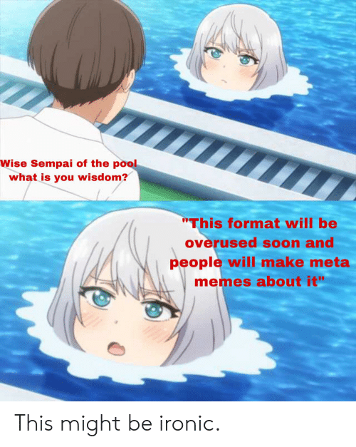 "Anime, Ironic, and Memes: Wise Sempai of the pool  what is you wisdom?  ""This format will be  overused soon and  people will make meta  memes about it"" This might be ironic."
