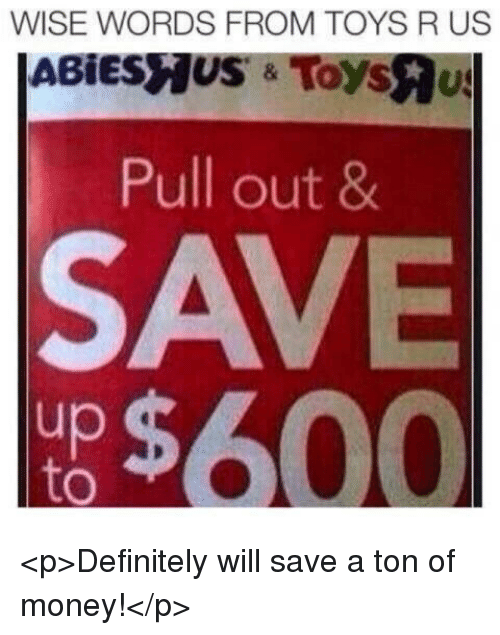 Definitely, Money, and Toys R Us: WISE WORDS FROM TOYS R US  Pull out 8  SAVE  up  to <p>Definitely will save a ton of money!</p>