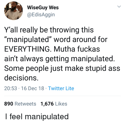 "Wes: WiseGuy Wes  @EdisAggin  Y'all really be throwing this  ""manipulated"" word around for  EVERYTHING, Mutha fuckas  ain't always getting manipulated  Some people just make stupid ass  decisions  20:53 16 Dec 18 Twitter Lite  890 Retweets 1,676 Likes I feel manipulated"