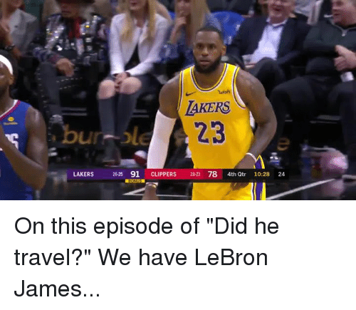 "Los Angeles Lakers, LeBron James, and Clippers: wish  AKERS  23  LAKERS 26-25 91 CLIPPERS 2823 78 4th Qtr 24  10-28 On this episode of ""Did he travel?""   We have LeBron James..."