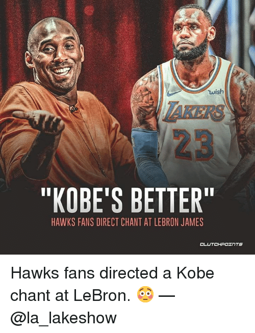 "LeBron James, Hawks, and Kobe: wish  AKERS  ""KOBE'S BETTER  HAWKS FANS DIRECT CHANT AT LEBRON JAMES  CLUTCHPOェ TS Hawks fans directed a Kobe chant at LeBron. 😳 — @la_lakeshow"