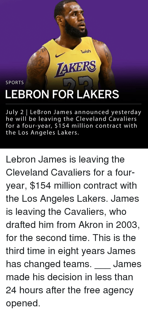Cleveland Cavaliers: wish  AKERS  SPORTS  LEBRON FOR LAKERS  July 2 | LeBron James announced yesterday  he will be leaving the Cleveland Cavaliers  for a four-year, $ 154 million contract with  the Los Angeles Lakers. Lebron James is leaving the Cleveland Cavaliers for a four-year, $154 million contract with the Los Angeles Lakers. James is leaving the Cavaliers, who drafted him from Akron in 2003, for the second time. This is the third time in eight years James has changed teams. ___ James made his decision in less than 24 hours after the free agency opened.