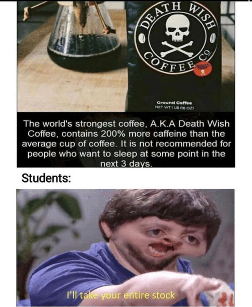 Coffee, Death, and Sleep: WISH  DEA  COFFEE  Ground Coffee  NET WT 1 LB 06 Oz  The world's strongest coffee, A.K.A Death Wish  Coffee, contains 200 % more caffeine than the  average cup of coffee. It is not recommended for  people who want to sleep at some point in the  next 3 days  Students:  I'll take your entire stock  EX